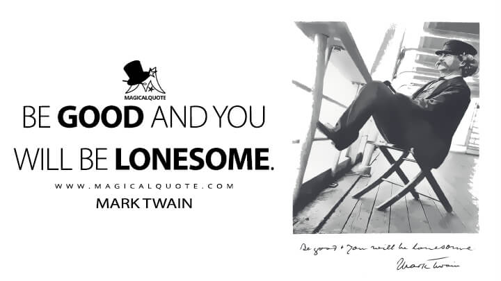 Be good and you will be lonesome. - Mark Twain (Following the Equator Quotes)