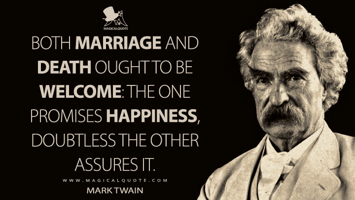 Both marriage and death ought to be welcome: the one promises happiness, doubtless the other assures it. - Mark Twain Quotes