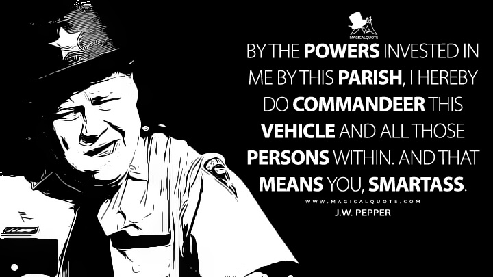 By the powers invested in me by this parish, I hereby do commandeer this vehicle and all those persons within. And that means you, smartass. - J.W. Pepper (Live and Let Die Quotes)