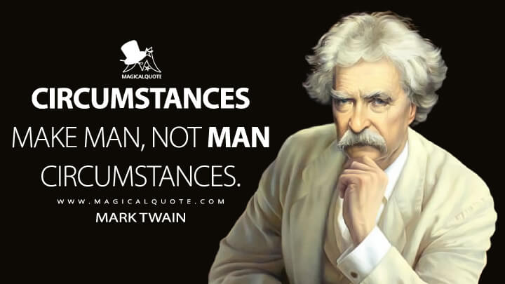 Circumstances make man, not man circumstances. - Mark Twain Quotes