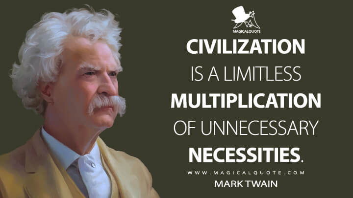 Civilization is a limitless multiplication of unnecessary necessities. - Mark Twain Quotes