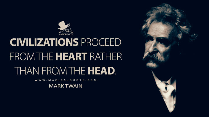 Civilizations proceed from the heart rather than from the head. - Mark Twain Quotes