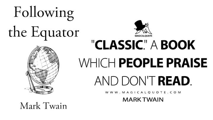 """Classic."" A book which people praise and don't read. - Mark Twain (Following the Equator Quotes)"