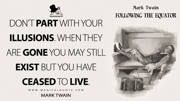 Don't part with your illusions. When they are gone you may still exist but you have ceased to live. - Mark Twain (Following the Equator Quotes)