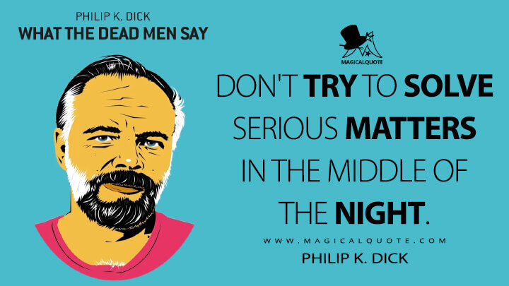 Don't try to solve serious matters in the middle of the night. - Philip K. Dick (What the Dead Men Say Quotes)