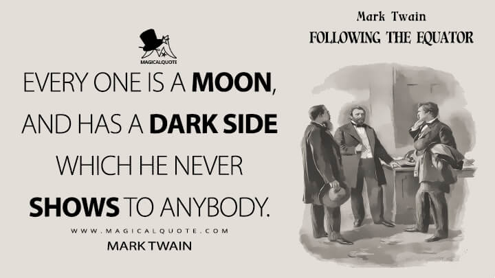 Every one is a moon, and has a dark side which he never shows to anybody. - Mark Twain (Following the Equator Quotes)