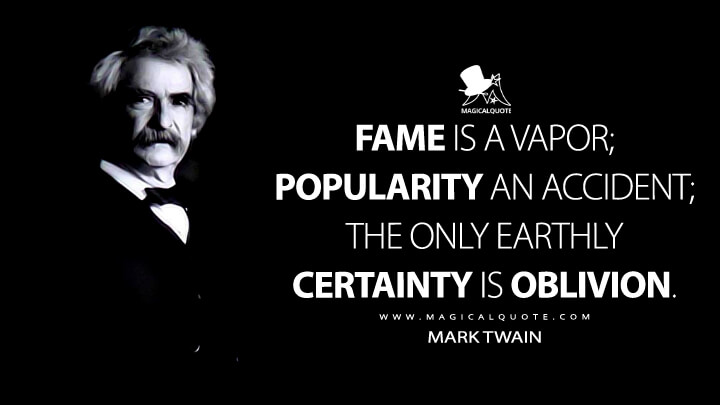 Fame is a vapor; popularity an accident; the only earthly certainty is oblivion. - Mark Twain Quotes