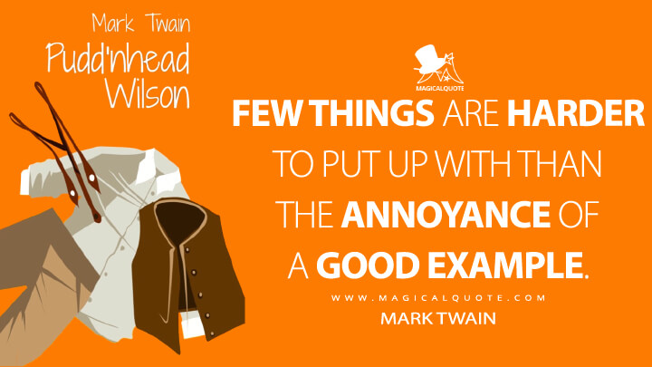 Few things are harder to put up with than the annoyance of a good example. - Mark Twain (Pudd'nhead Wilson Quotes)