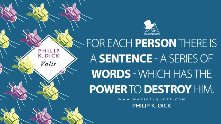 For each person there is a sentence - a series of words - which has the power to destroy him. - Philip K. Dick (VALIS Quotes)