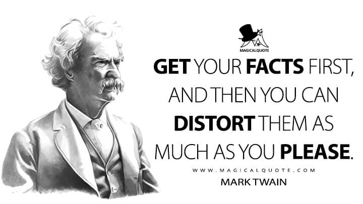 Get your facts first, and then you can distort them as much as you please. - Mark Twain Quotes