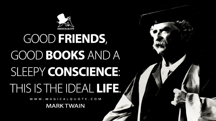 Good friends, good books and a sleepy conscience: this is the ideal life. - Mark Twain Quotes