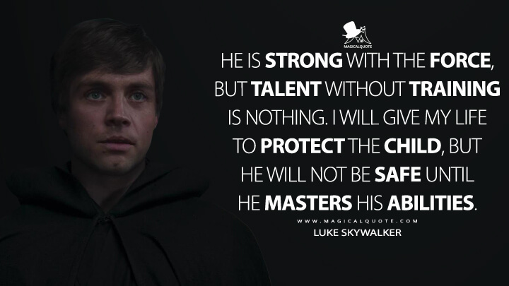 He is strong with the Force, but talent without training is nothing. I will give my life to protect the Child, but he will not be safe until he masters his abilities. - Luke Skywalker (The Mandalorian Quotes)
