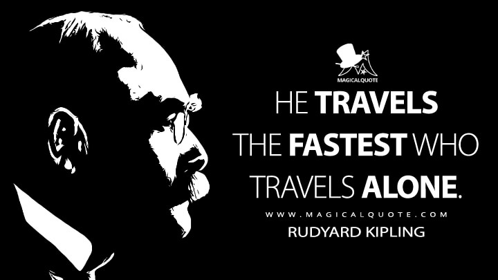 He travels the fastest who travels alone. - Rudyard Kipling (L'Envoi Quotes)