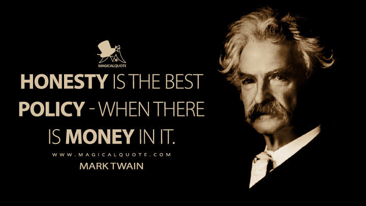 Honesty is the best policy - when there is money in it. - Mark Twain Quotes