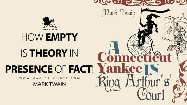 How empty is theory in presence of fact! - Mark Twain (A Connecticut Yankee in King Arthur's Court Quotes)