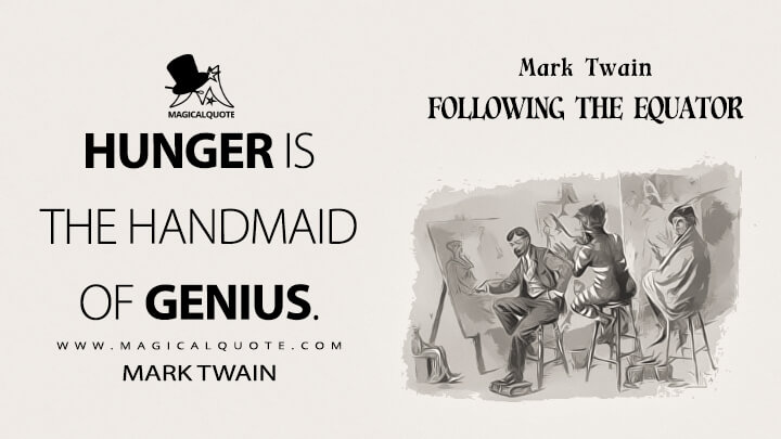 Hunger is the handmaid of genius. - Mark Twain (Following the Equator Quotes)