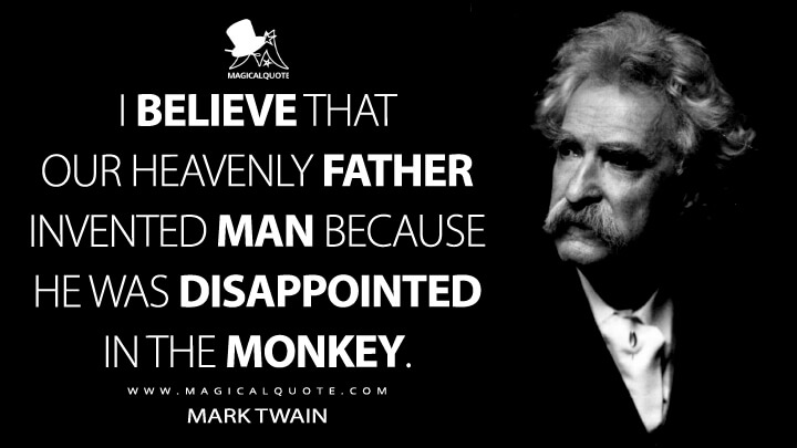 I believe that our Heavenly Father invented man because he was disappointed in the monkey. - Mark Twain Quotes