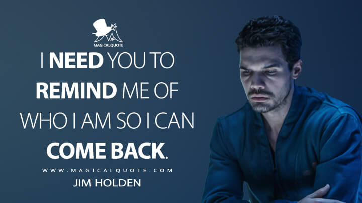 I need you to remind me of who I am so I can come back. - Jim Holden (The Expanse Quotes)