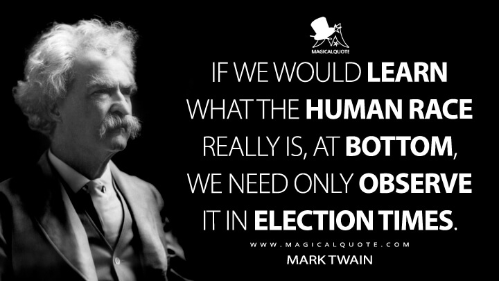 If we would learn what the human race really is, at bottom, we need only observe it in election times. - Mark Twain Quotes