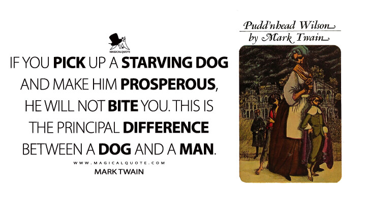 If you pick up a starving dog and make him prosperous, he will not bite you. This is the principal difference between a dog and a man. - Mark Twain (Pudd'nhead Wilson Quotes)