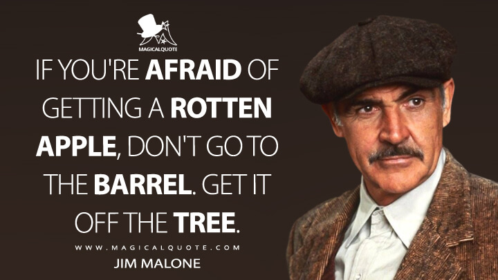 If you're afraid of getting a rotten apple, don't go to the barrel. Get it off the tree. - Jim Malone (The Untouchables Quotes)