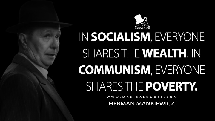 In socialism, everyone shares the wealth. In communism, everyone shares the poverty. - Herman Mankiewicz (Mank Quotes)