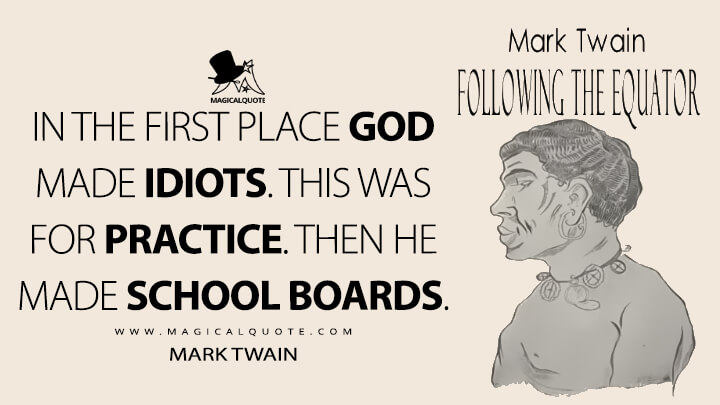 In the first place God made idiots. This was for practice. Then He made School Boards. - Mark Twain (Following the Equator Quotes)