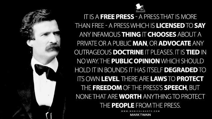 It is a free press - a press that is more than free - a press which is licensed to say any infamous thing it chooses about a private or a public man, or advocate any outrageous doctrine it pleases. It is tied in no way. The public opinion which should hold it in bounds it has itself degraded to its own level. There are laws to protect the freedom of the press's speech, but none that are worth anything to protect the people from the press. - Mark Twain Quotes