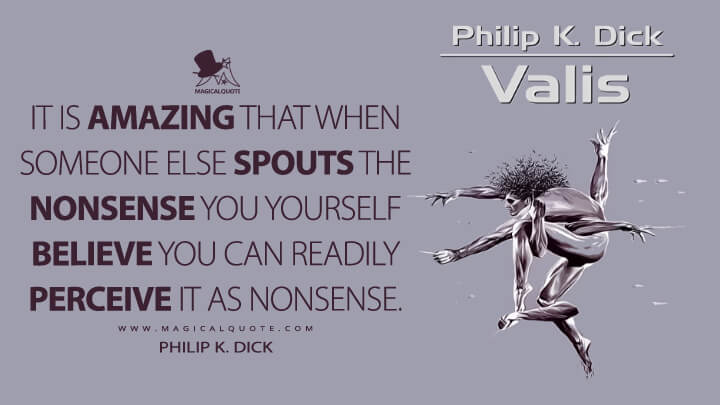 It is amazing that when someone else spouts the nonsense you yourself believe you can readily perceive it as nonsense. - Philip K. Dick (VALIS Quotes)