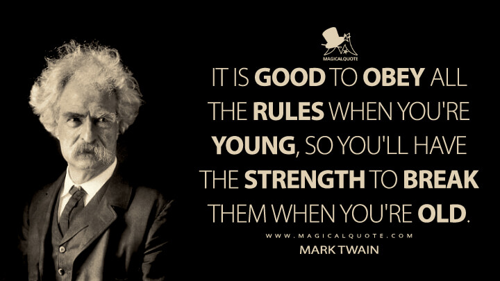 It is good to obey all the rules when you're young, so you'll have the strength to break them when you're old. - Mark Twain Quotes