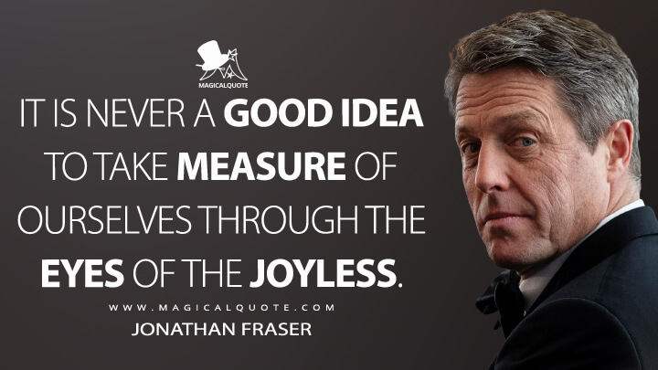 It is never a good idea to take measure of ourselves through the eyes of the joyless. - Jonathan Fraser (The Undoing Quotes)
