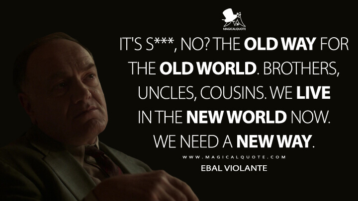 It's s***, no? The old way for the old world. Brothers, uncles, cousins. We live in the new world now. We need a new way. - Ebal Violante (Fargo Quotes)