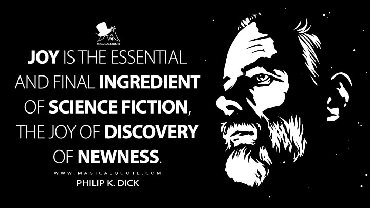 Joy is the essential and final ingredient of science fiction, the joy of discovery of newness. - Philip K. Dick Quotes
