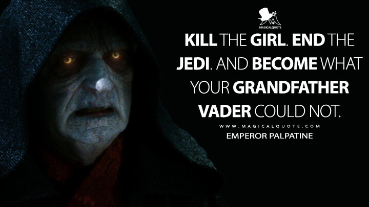Kill the girl. End the Jedi. And become what your grandfather Vader could not. - Emperor Palpatine (Star Wars: The Rise of Skywalker Quotes)