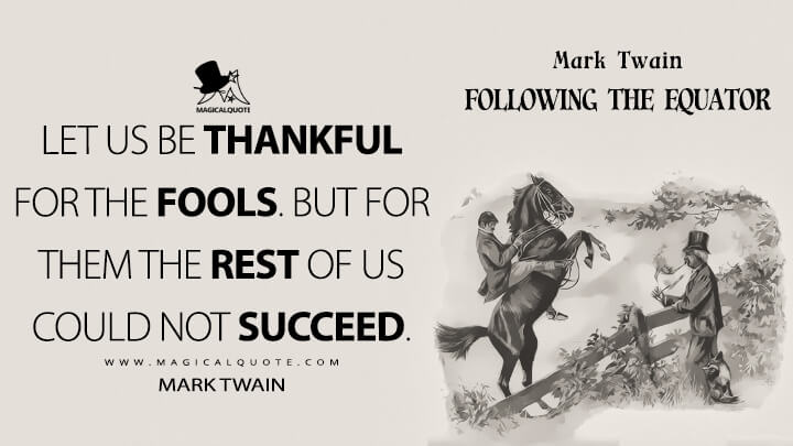 Let us be thankful for the fools. But for them the rest of us could not succeed. - Mark Twain (Following the Equator Quotes)
