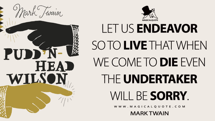 Let us endeavor so to live that when we come to die even the undertaker will be sorry. - Mark Twain (Pudd'nhead Wilson Quotes)