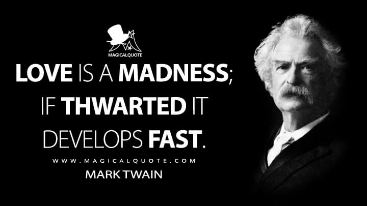Love is a madness; if thwarted it develops fast. - Mark Twain Quotes