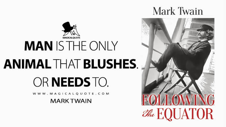 Man is the Only Animal that Blushes. Or needs to. - Mark Twain (Following the Equator Quotes)