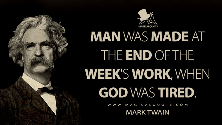 Man was made at the end of the week's work, when God was tired. - Mark Twain Quotes