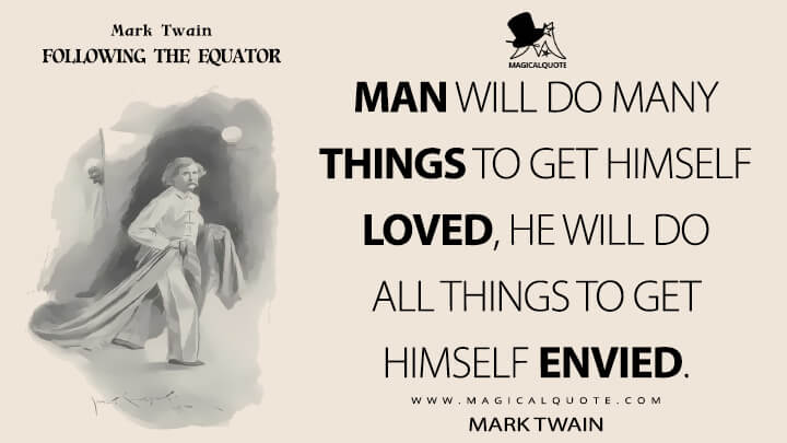 Man will do many things to get himself loved, he will do all things to get himself envied. - Mark Twain (Following the Equator Quotes)