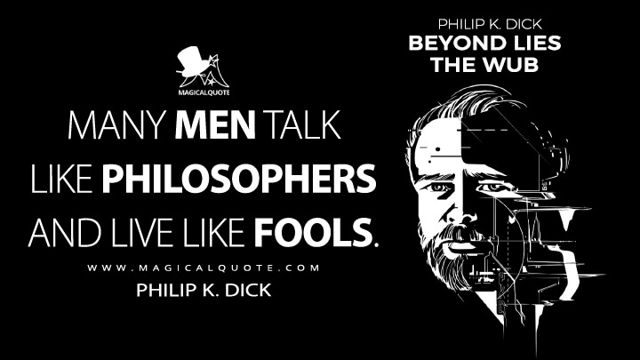 Many men talk like philosophers and live like fools. - Philip K. Dick (Beyond Lies the Wub Quotes)