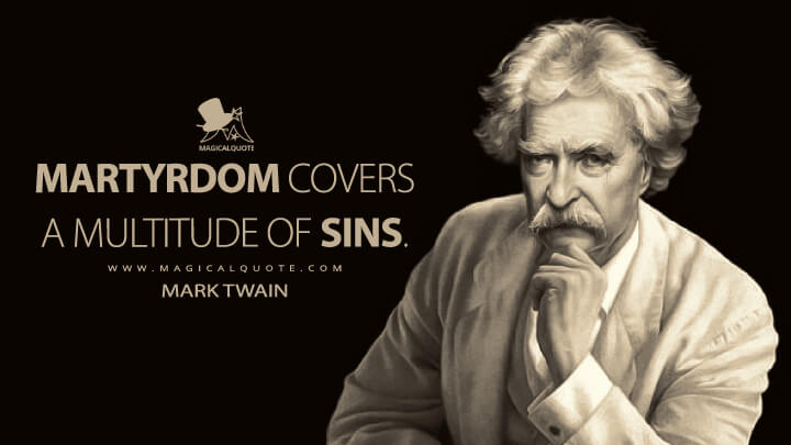 Martyrdom covers a multitude of sins. - Mark Twain Quotes
