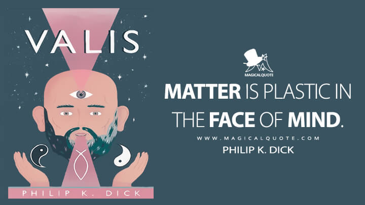 Matter is plastic in the face of Mind. - Philip K. Dick (VALIS Quotes)