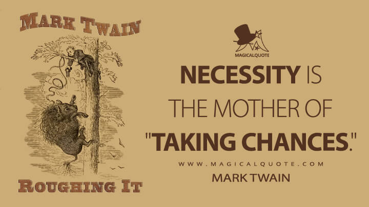 """Necessity is the mother of """"taking chances."""" - Mark Twain (Roughing It Quotes)"""