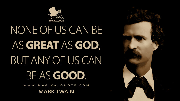 None of us can be as great as God, but any of us can be as good. - Mark Twain Quotes