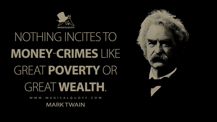 Nothing incites to money-crimes like great poverty or great wealth. - Mark Twain Quotes