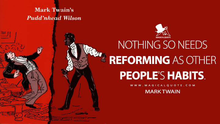 Nothing so needs reforming as other people's habits. - Mark Twain (Pudd'nhead Wilson Quotes)