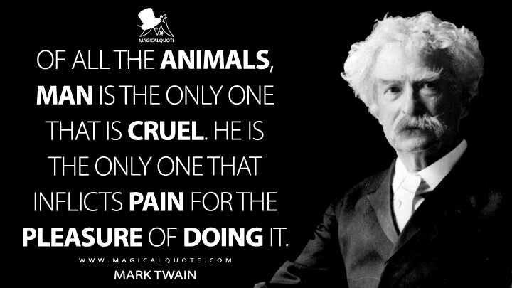 Of all the animals, man is the only one that is cruel. He is the only one that inflicts pain for the pleasure of doing it. - Mark Twain Quotes