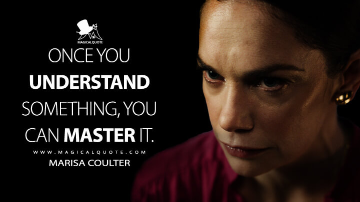 Once you understand something, you can master it. - Marisa Coulter (His Dark Materials Quotes)