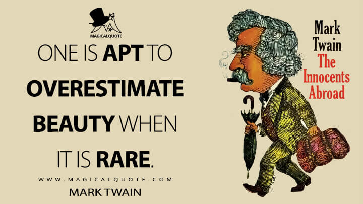 One is apt to overestimate beauty when it is rare. - Mark Twain (The Innocents Abroad Quotes)